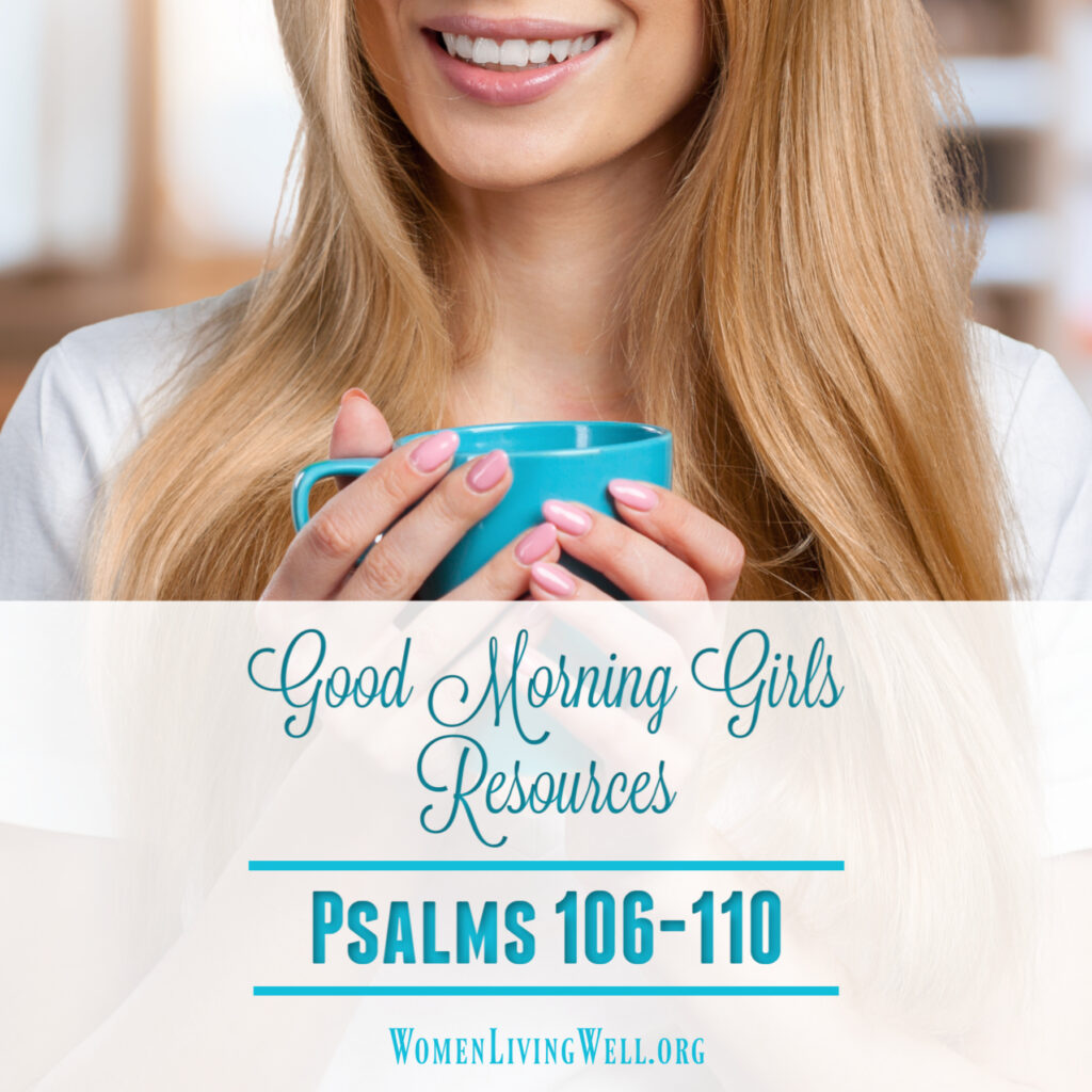 Join Good Morning Girls as we read through the Bible cover to cover one chapter a day. Here are more resources you can use to go deeper in Psalm 106-110. #Biblestudy #psalms #WomensBibleStudy #GoodMorningGirls