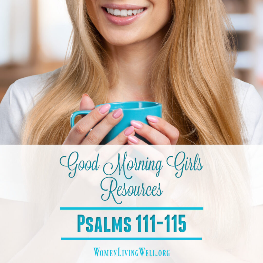 Join Good Morning Girls as we read through the Bible cover to cover one chapter a day. Here are more resources you can use to go deeper in Psalms 111-115. #Biblestudy #psalms #WomensBibleStudy #GoodMorningGirls
