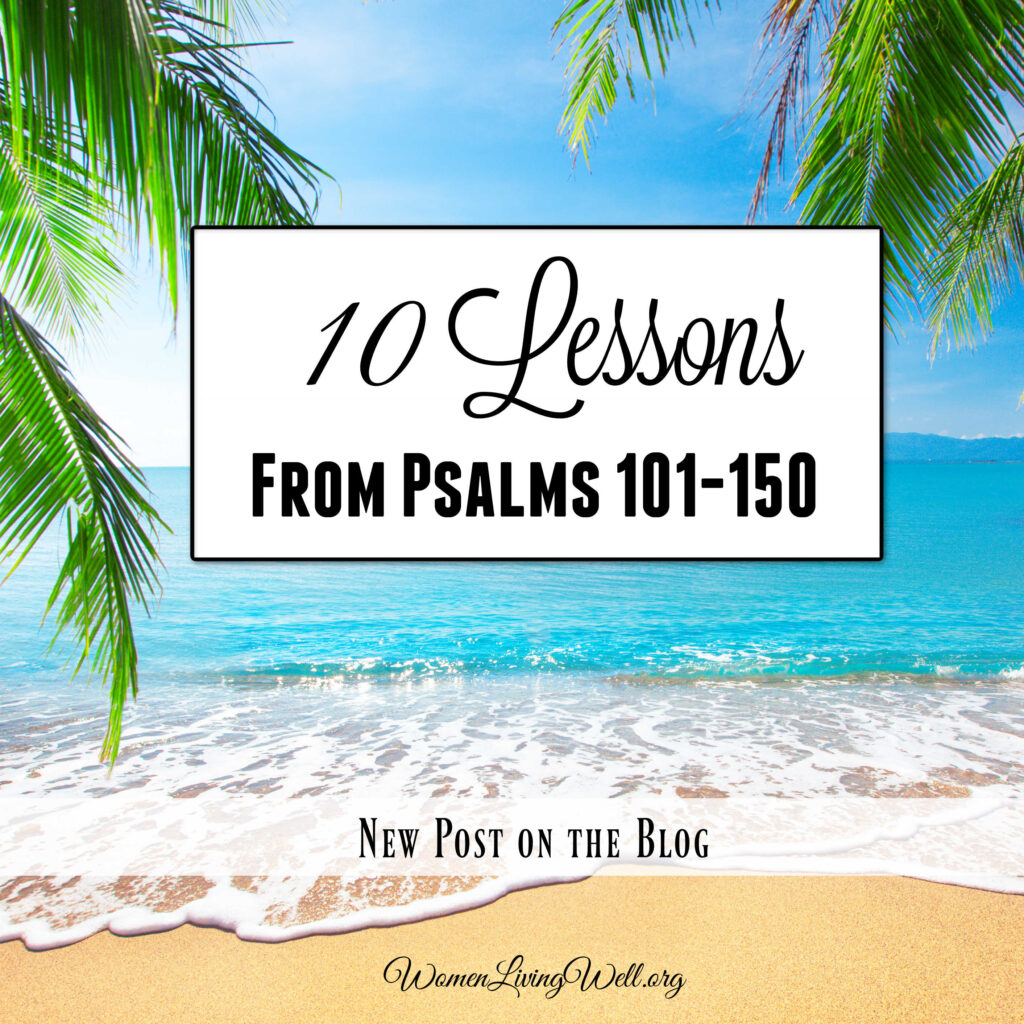 When you read through the final one-third of the Psalms, you will find 10 lessons that will change your life. #Biblestudy #Psalms #WomensBibleStudy #GoodMorningGirls
