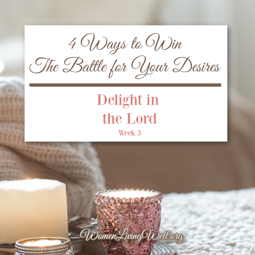 There are four ways we you can begin winning the battle for your desires right now and begin walking in freedom and delight in the Lord.  #GoodMorningGirls #Biblestudy #WomensBibleStudy #makingyourhomeahaven