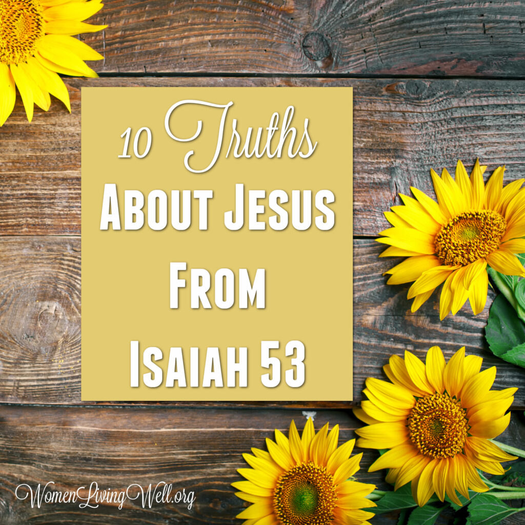 Isaiah 53 is a descriptive prophetic word about the coming Messiah. Here are ten truths about Jesus from Isaiah 53. #Biblestudy #Isaiah #WomensBibleStudy #GoodMorningGirls